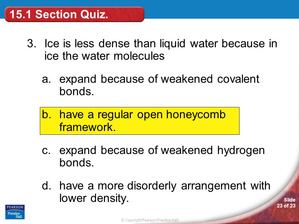 © Copyright Pearson Prentice Hall Slide 23 of 23 3.Ice is less dense than liquid water because in ice the water molecules a.expand because of weakened