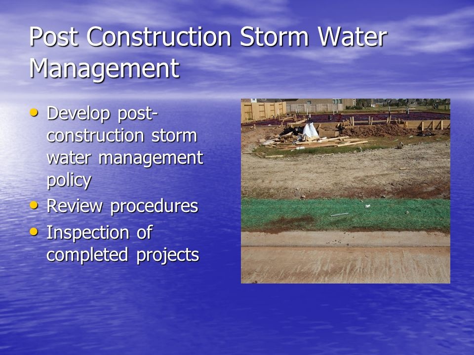 Post Construction Storm Water Management Develop post- construction storm water management policy Develop post- construction storm water management policy Review procedures Review procedures Inspection of completed projects Inspection of completed projects