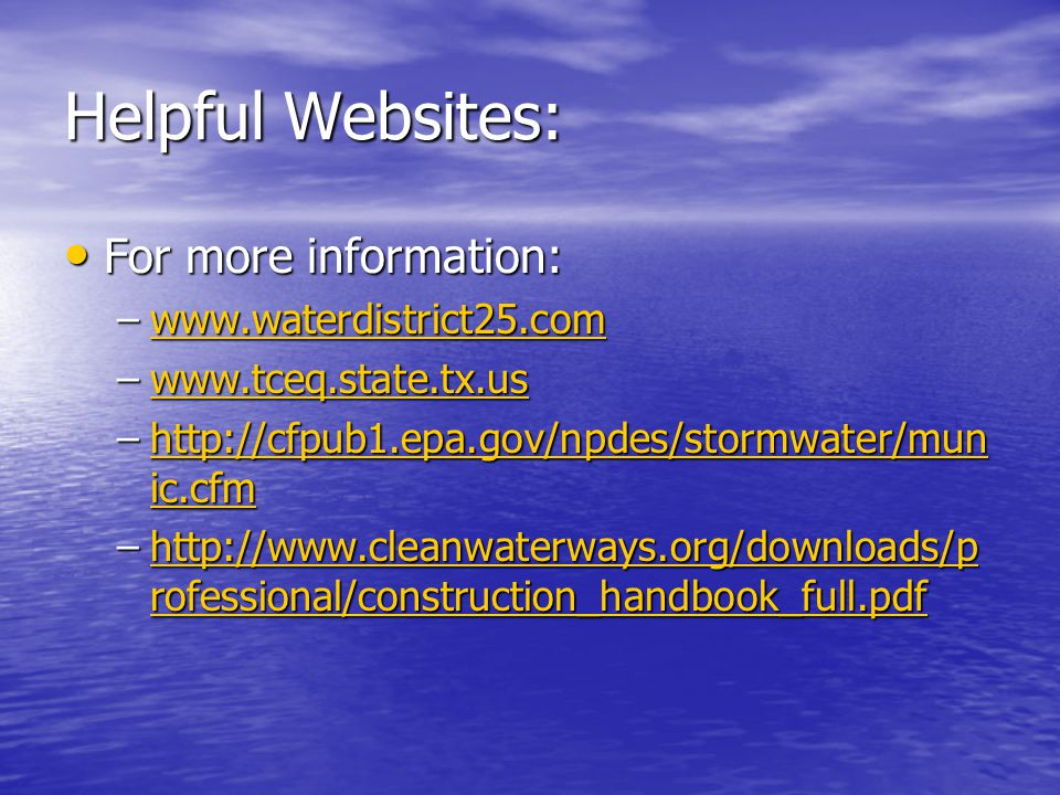 Helpful Websites: For more information: For more information: –www.waterdistrict25.com www.waterdistrict25.com –www.tceq.state.tx.us www.tceq.state.tx.us –http://cfpub1.epa.gov/npdes/stormwater/mun ic.cfm http://cfpub1.epa.gov/npdes/stormwater/mun ic.cfmhttp://cfpub1.epa.gov/npdes/stormwater/mun ic.cfm –http://www.cleanwaterways.org/downloads/p rofessional/construction_handbook_full.pdf http://www.cleanwaterways.org/downloads/p rofessional/construction_handbook_full.pdfhttp://www.cleanwaterways.org/downloads/p rofessional/construction_handbook_full.pdf