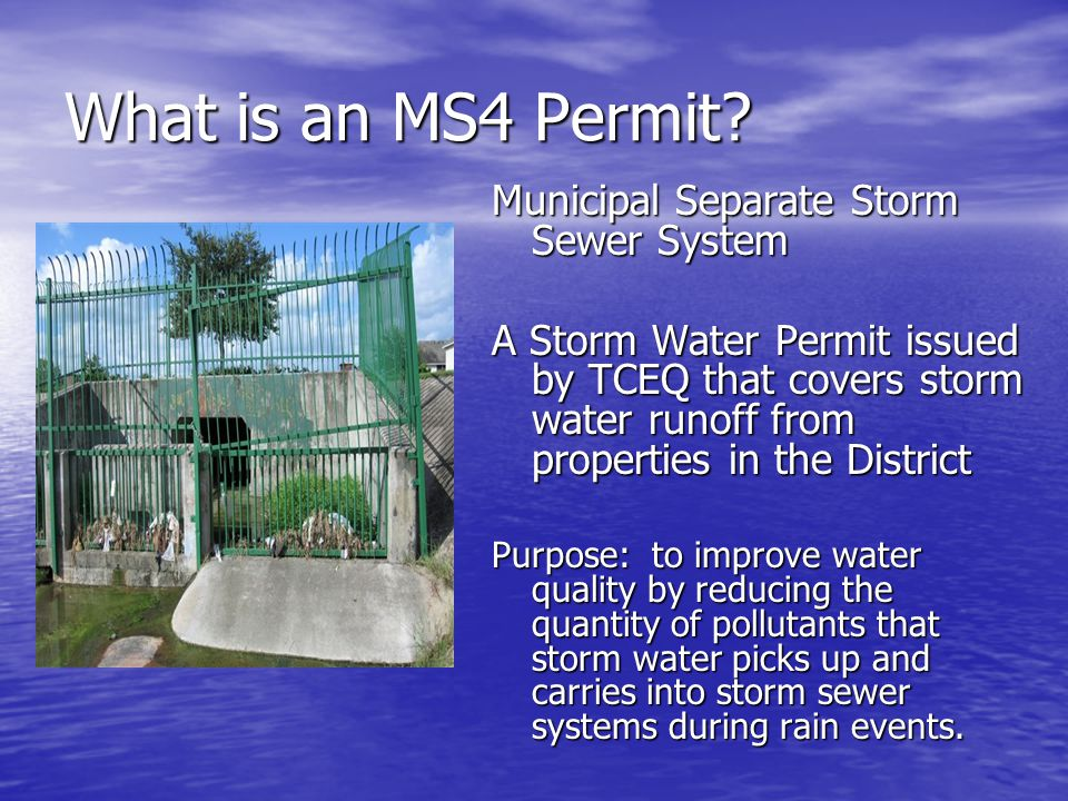 What is an MS4 Permit? Municipal Separate Storm Sewer System A Storm Water Permit issued by TCEQ that covers storm water runoff from properties in the