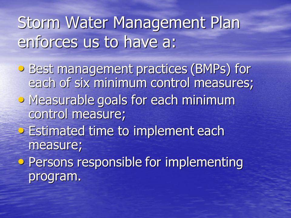 Storm Water Management Plan enforces us to have a: Best management practices (BMPs) for each of six minimum control measures; Best management practice