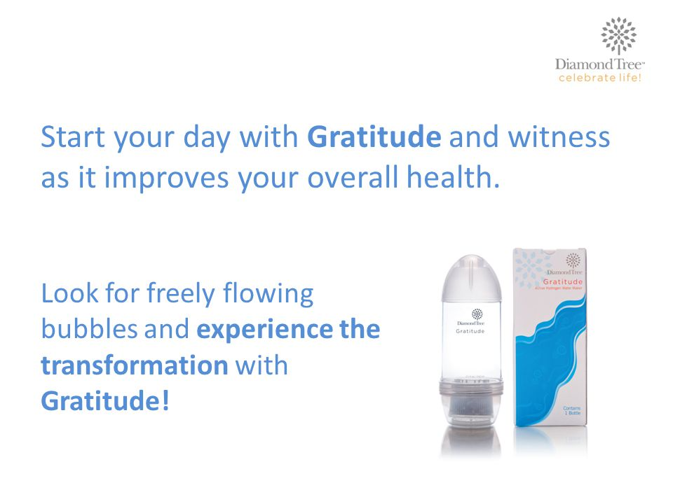 Start your day with Gratitude and witness as it improves your overall health. Look for freely flowing bubbles and experience the transformation with G