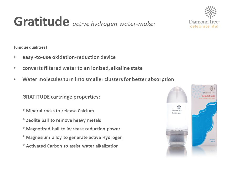 Gratitude active hydrogen water-maker [unique qualities] easy -to-use oxidation-reduction device converts filtered water to an ionized, alkaline state Water molecules turn into smaller clusters for better absorption GRATITUDE cartridge properties: * Mineral rocks to release Calcium * Zeolite ball to remove heavy metals * Magnetized ball to increase reduction power * Magnesium alloy to generate active Hydrogen * Activated Carbon to assist water alkalization