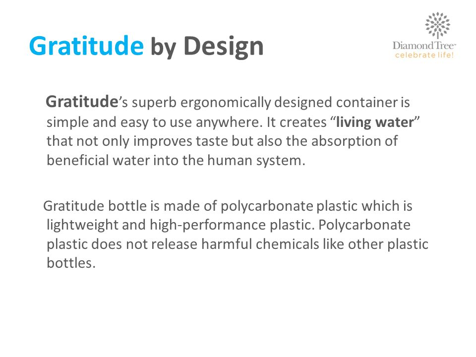 Gratitude by Design Gratitude s superb ergonomically designed container is simple and easy to use anywhere.