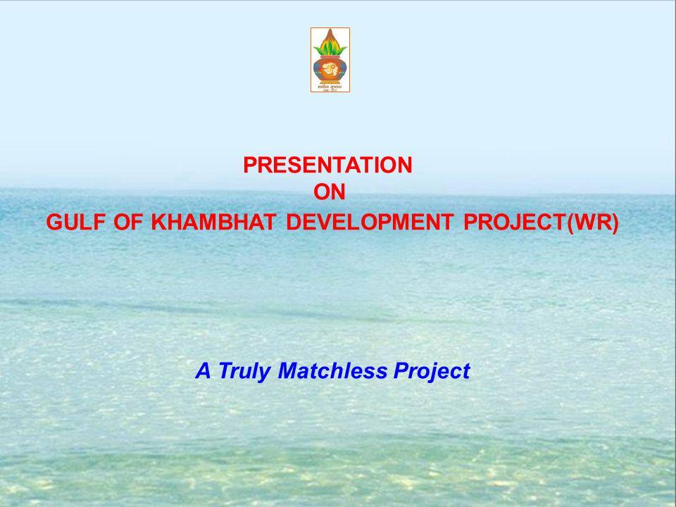 PRESENTATION ON GULF OF KHAMBHAT DEVELOPMENT PROJECT(WR) A Truly Matchless Project