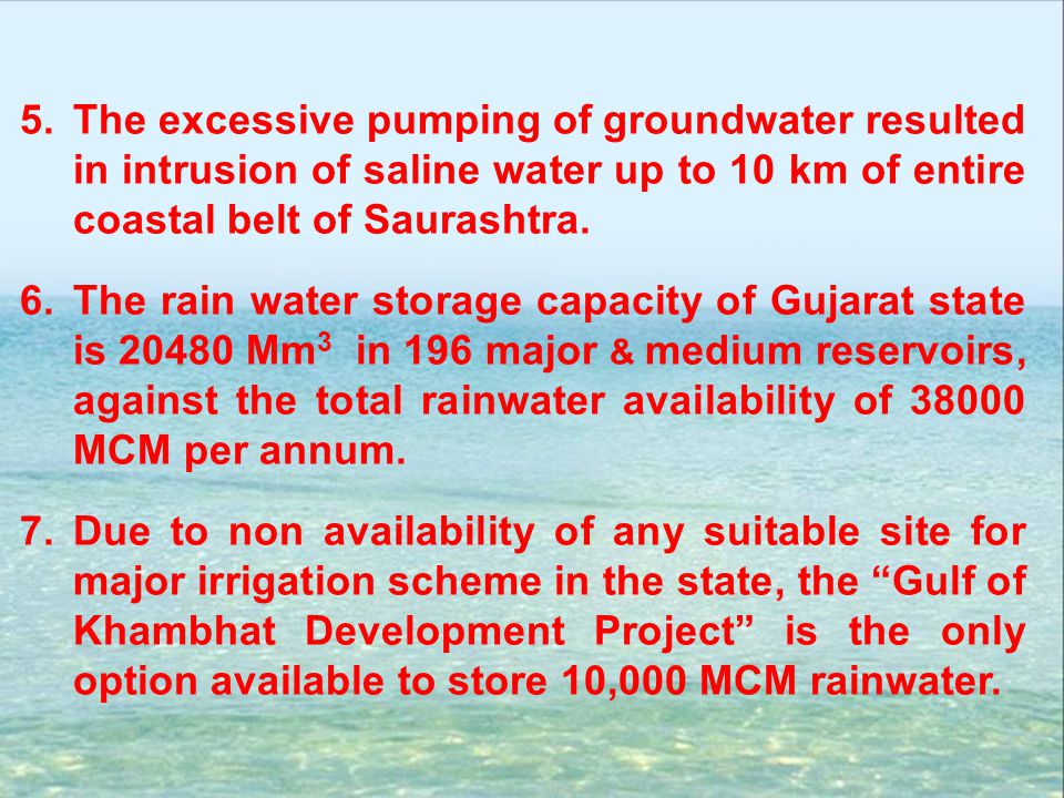 5.The excessive pumping of groundwater resulted in intrusion of saline water up to 10 km of entire coastal belt of Saurashtra. 6.The rain water storag