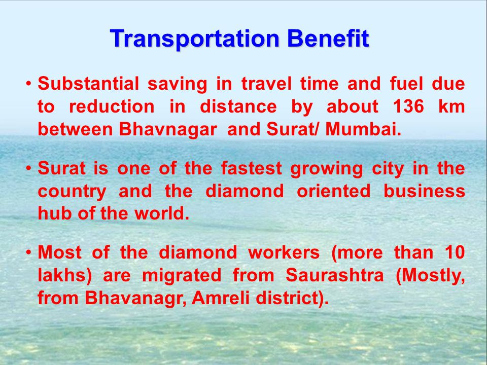 Substantial saving in travel time and fuel due to reduction in distance by about 136 km between Bhavnagar and Surat/ Mumbai. Surat is one of the faste