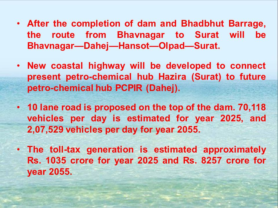 After the completion of dam and Bhadbhut Barrage, the route from Bhavnagar to Surat will be BhavnagarDahejHansotOlpadSurat. New coastal highway will b