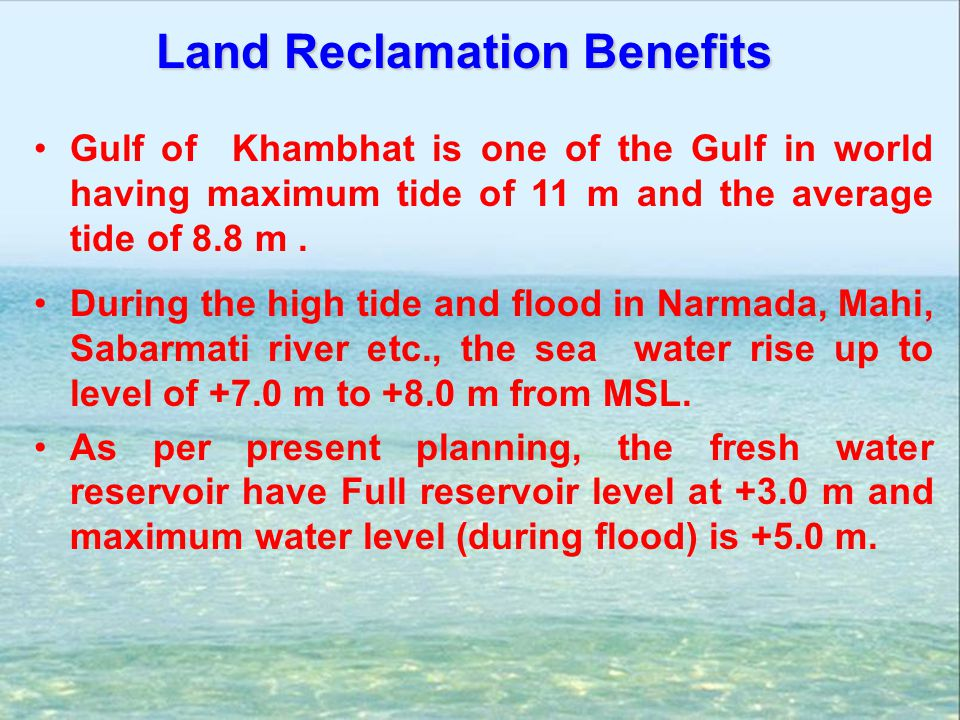 Gulf of Khambhat is one of the Gulf in world having maximum tide of 11 m and the average tide of 8.8 m. During the high tide and flood in Narmada, Mah