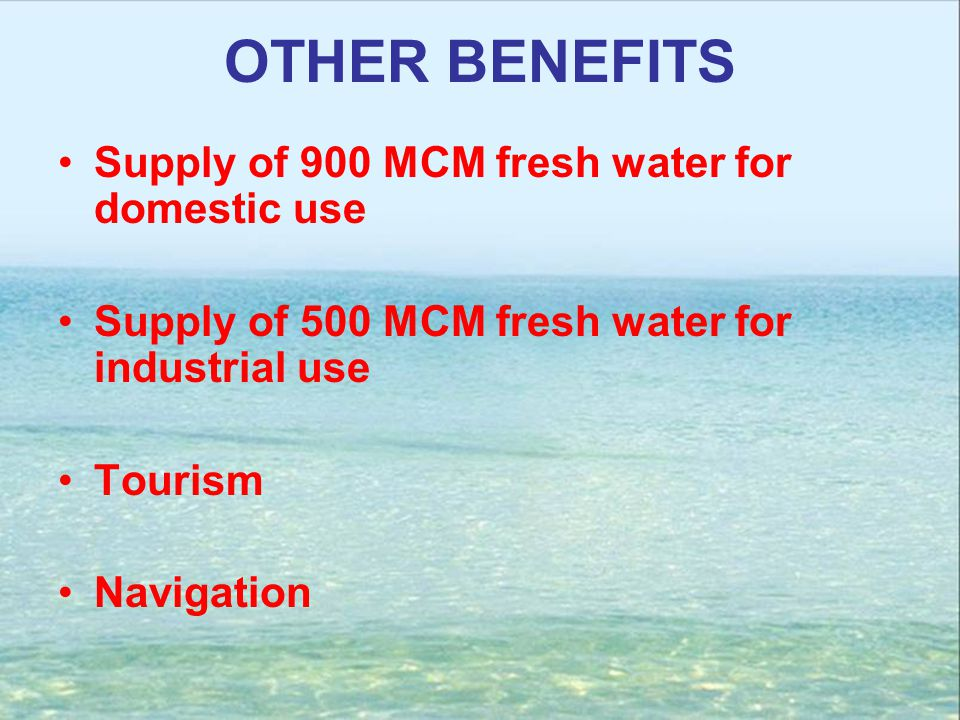 OTHER BENEFITS Supply of 900 MCM fresh water for domestic use Supply of 500 MCM fresh water for industrial use Tourism Navigation