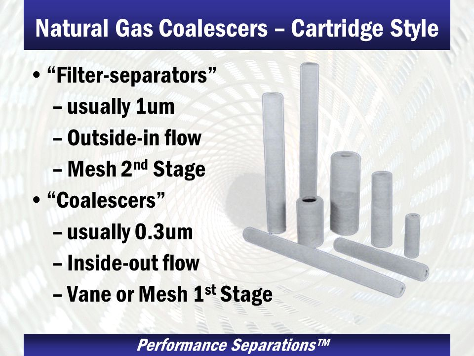 Performance Separations Natural Gas Coalescers – Cartridge Style Filter-separators –usually 1um –Outside-in flow –Mesh 2 nd Stage Coalescers –usually