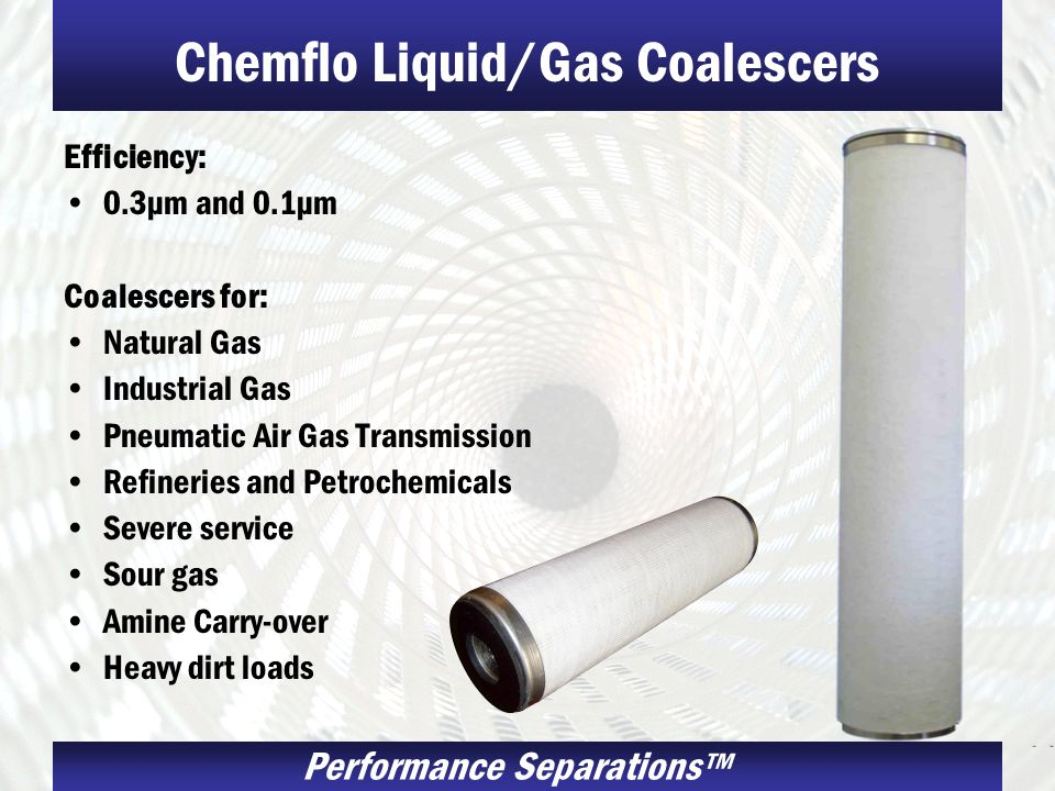 Performance Separations Chemflo Liquid/Gas Coalescers Efficiency: 0.3µm and 0.1µm Coalescers for: Natural Gas Industrial Gas Pneumatic Air Gas Transmi