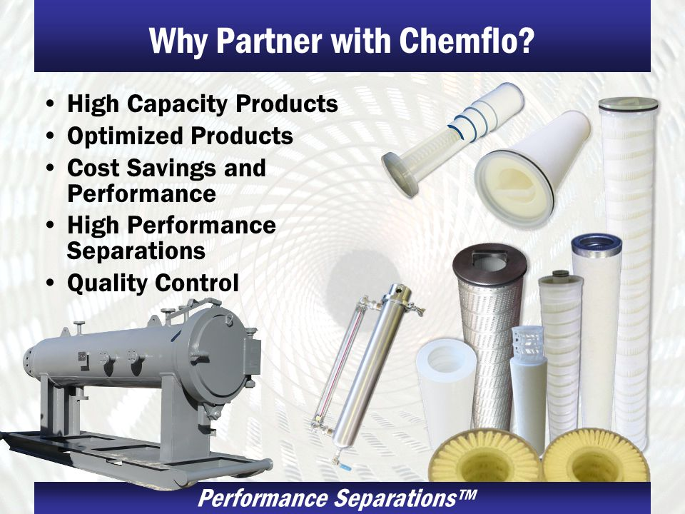 Performance Separations Why Partner with Chemflo? High Capacity Products Optimized Products Cost Savings and Performance High Performance Separations