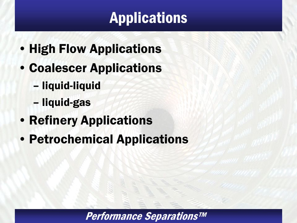 Performance Separations Applications High Flow Applications Coalescer Applications –liquid-liquid –liquid-gas Refinery Applications Petrochemical Applications