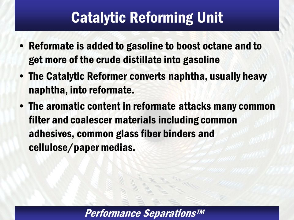 Performance Separations Catalytic Reforming Unit Reformate is added to gasoline to boost octane and to get more of the crude distillate into gasoline