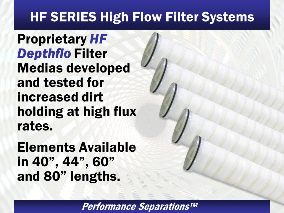 Performance Separations HF SERIES High Flow Filter Systems Proprietary HF Depthflo Filter Medias developed and tested for increased dirt holding at high flux rates.