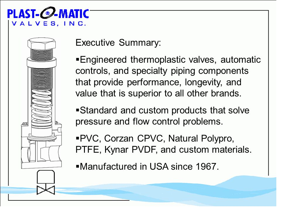 Executive Summary: Engineered thermoplastic valves, automatic controls, and specialty piping components that provide performance, longevity, and value that is superior to all other brands.