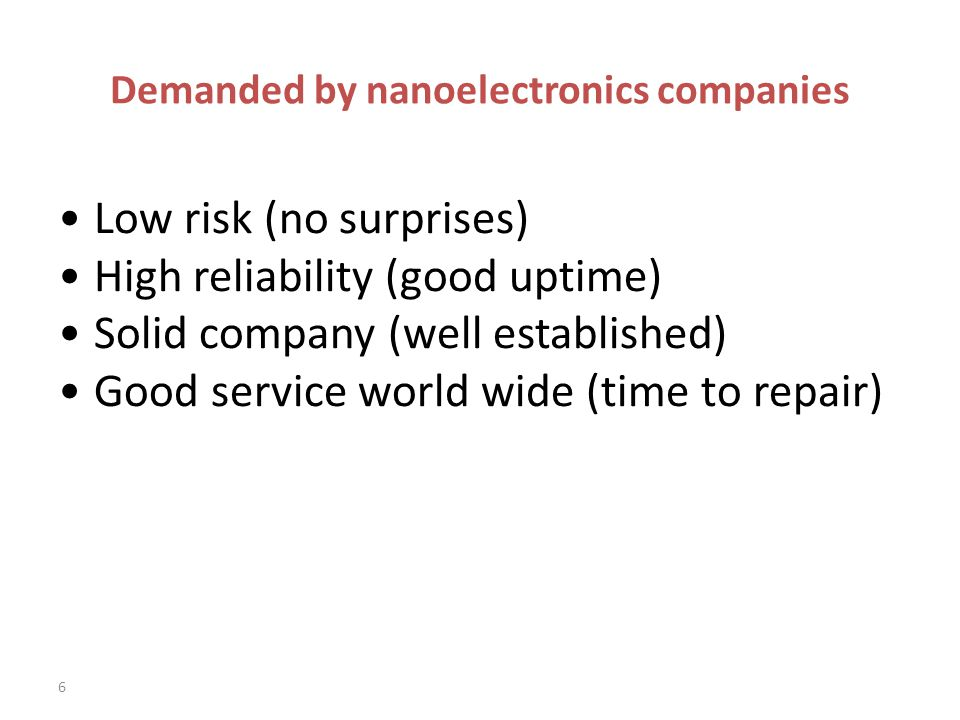 Demanded by nanoelectronics companies Low risk (no surprises) High reliability (good uptime) Solid company (well established) Good service world wide (time to repair) 6