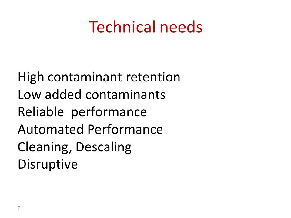 Technical needs High contaminant retention Low added contaminants Reliable performance Automated Performance Cleaning, Descaling Disruptive 7