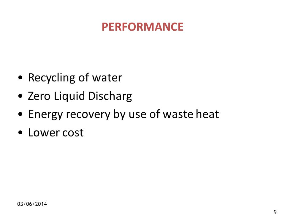 03/06/2014 9 PERFORMANCE Recycling of water Zero Liquid Discharg Energy recovery by use of waste heat Lower cost
