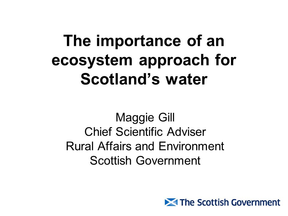 The importance of an ecosystem approach for Scotlands water Maggie Gill Chief Scientific Adviser Rural Affairs and Environment Scottish Government