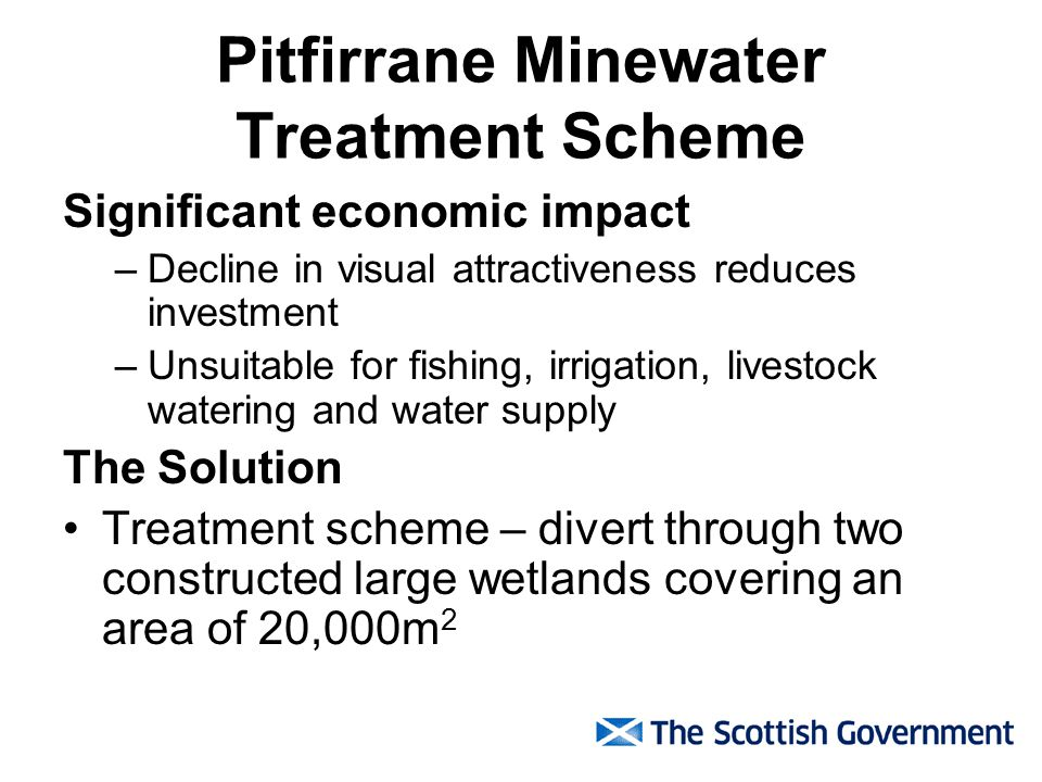 Pitfirrane Minewater Treatment Scheme Significant economic impact –Decline in visual attractiveness reduces investment –Unsuitable for fishing, irrigation, livestock watering and water supply The Solution Treatment scheme – divert through two constructed large wetlands covering an area of 20,000m 2