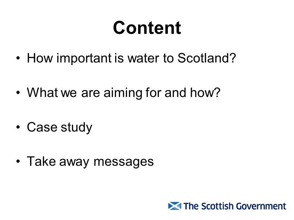Content How important is water to Scotland? What we are aiming for and how? Case study Take away messages