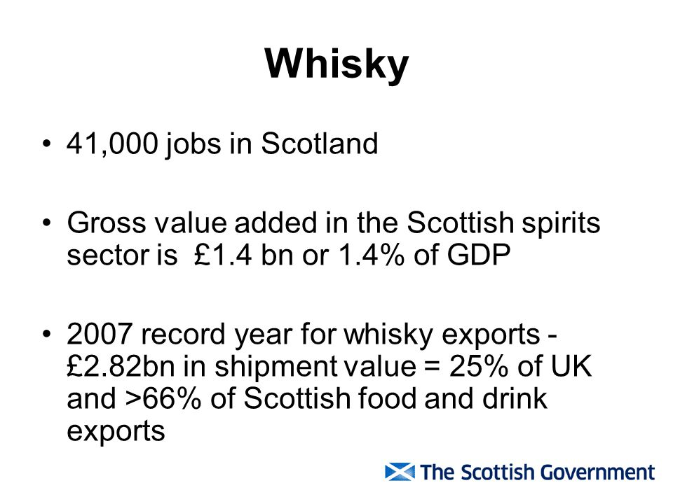 Whisky 41,000 jobs in Scotland Gross value added in the Scottish spirits sector is £1.4 bn or 1.4% of GDP 2007 record year for whisky exports - £2.82b