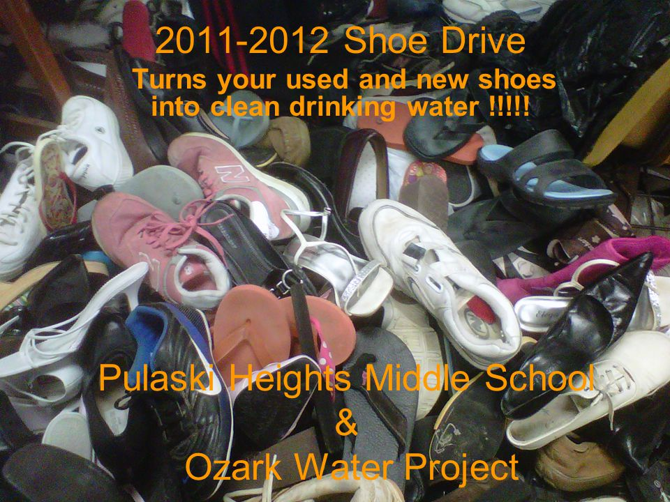 Pulaski Heights Middle School & Ozark Water Project 2011-2012 Shoe Drive Turns your used and new shoes into clean drinking water !!!!!