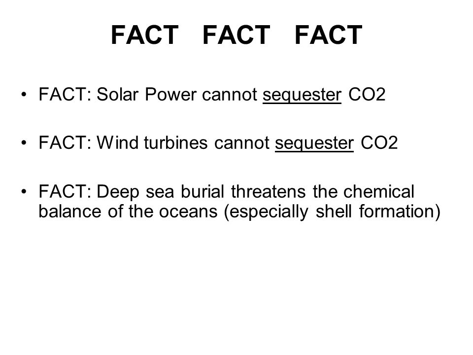 FACT FACT FACT FACT: Solar Power cannot sequester CO2 FACT: Wind turbines cannot sequester CO2 FACT: Deep sea burial threatens the chemical balance of the oceans (especially shell formation)