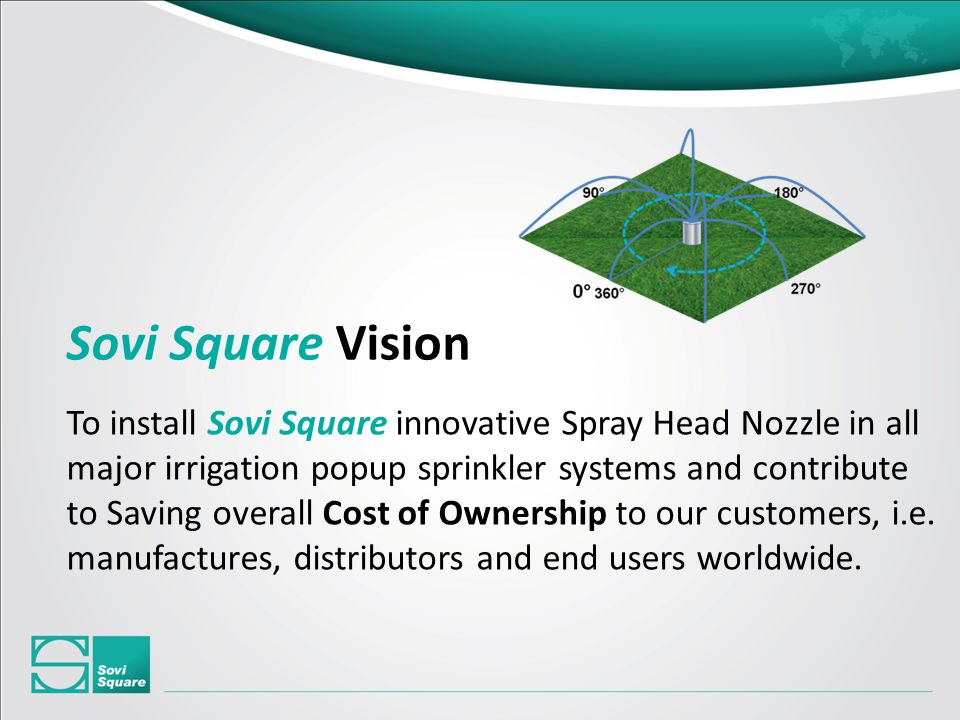 To install Sovi Square innovative Spray Head Nozzle in all major irrigation popup sprinkler systems and contribute to Saving overall Cost of Ownership to our customers, i.e.