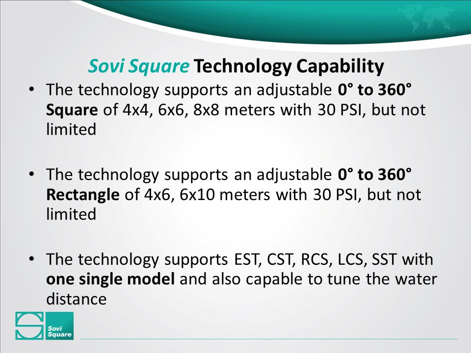 Sovi Square Technology Capability The technology supports an adjustable 0° to 360° Square of 4x4, 6x6, 8x8 meters with 30 PSI, but not limited The technology supports an adjustable 0° to 360° Rectangle of 4x6, 6x10 meters with 30 PSI, but not limited The technology supports EST, CST, RCS, LCS, SST with one single model and also capable to tune the water distance