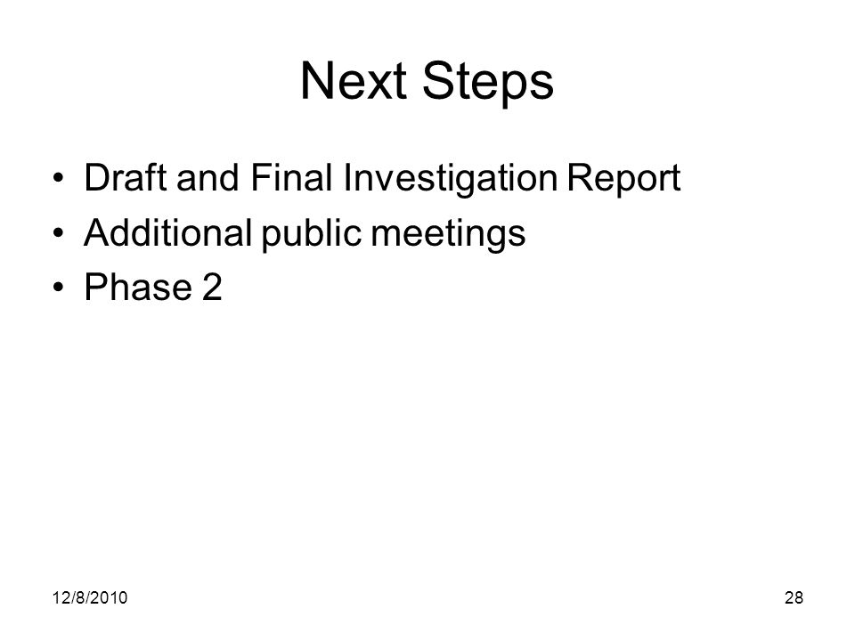 Next Steps Draft and Final Investigation Report Additional public meetings Phase 2 12/8/201028