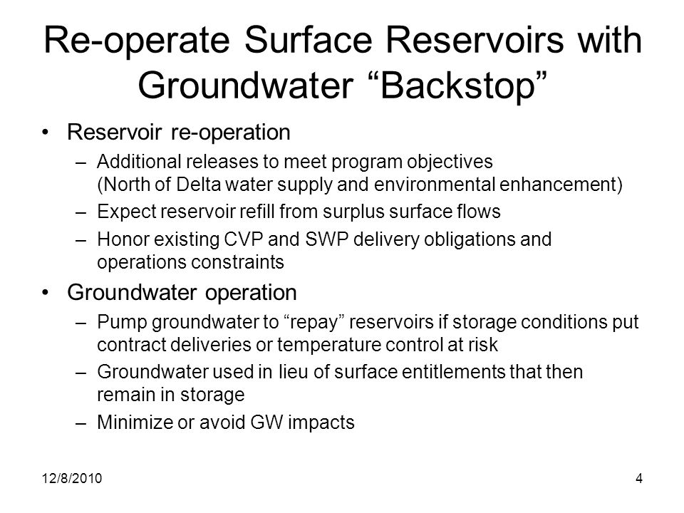 4 Re-operate Surface Reservoirs with Groundwater Backstop Reservoir re-operation –Additional releases to meet program objectives (North of Delta water supply and environmental enhancement) –Expect reservoir refill from surplus surface flows –Honor existing CVP and SWP delivery obligations and operations constraints Groundwater operation –Pump groundwater to repay reservoirs if storage conditions put contract deliveries or temperature control at risk –Groundwater used in lieu of surface entitlements that then remain in storage –Minimize or avoid GW impacts 12/8/2010