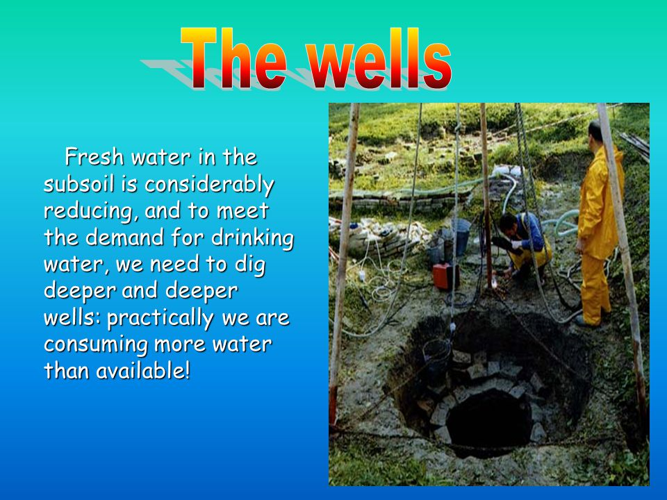 F resh water in the subsoil is considerably reducing, and to meet the demand for drinking water, we need to dig deeper and deeper wells: practically we are consuming more water than available!