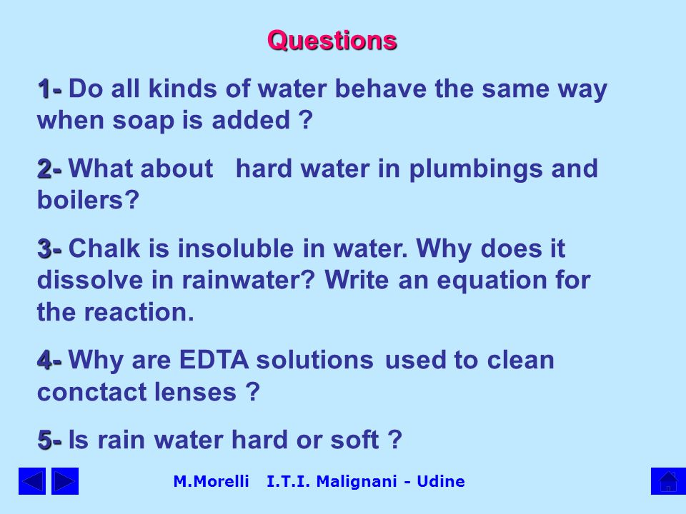M.Morelli I.T.I. Malignani - Udine Questions 1- 1- Do all kinds of water behave the same way when soap is added ? 2- 2- What about hard water in plumb