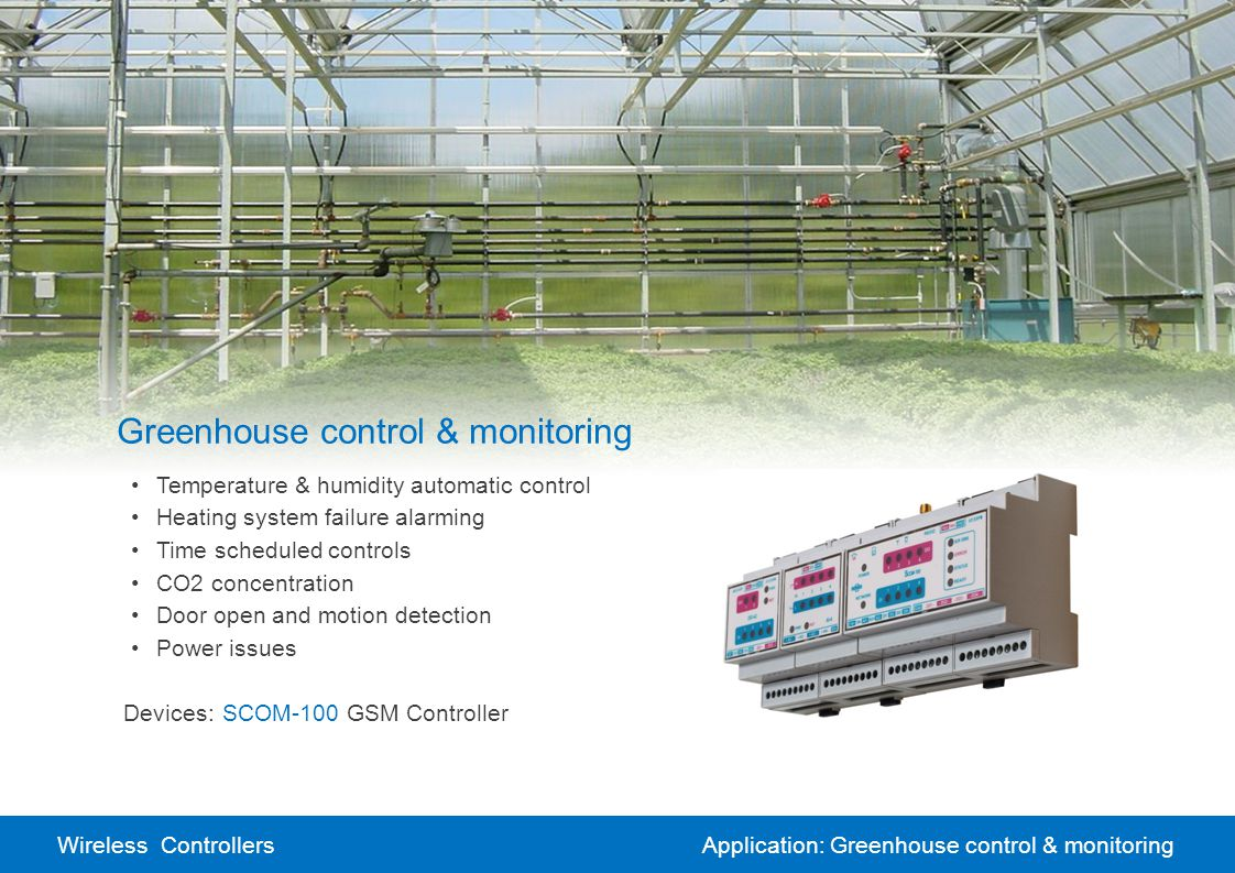 Wireless ControllersApplication: Greenhouse control & monitoring Greenhouse control & monitoring Temperature & humidity automatic control Heating system failure alarming Time scheduled controls CO2 concentration Door open and motion detection Power issues Devices:SCOM-100 GSM Controller