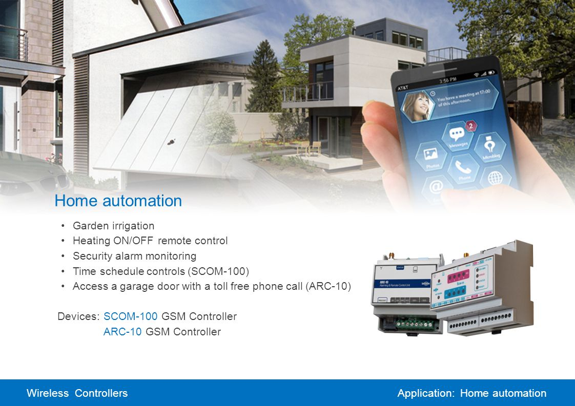 Wireless ControllersApplication: Home automation Home automation Garden irrigation Heating ON/OFF remote control Security alarm monitoring Time schedule controls (SCOM-100) Access a garage door with a toll free phone call (ARC-10) Devices:SCOM-100 GSM Controller ARC-10 GSM Controller