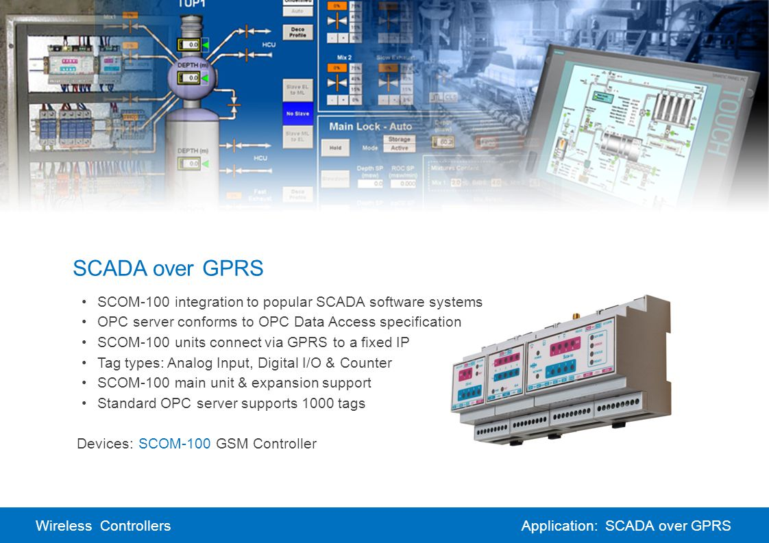 Wireless ControllersApplication: SCADA over GPRS SCADA over GPRS SCOM-100 integration to popular SCADA software systems OPC server conforms to OPC Data Access specification SCOM-100 units connect via GPRS to a fixed IP Tag types: Analog Input, Digital I/O & Counter SCOM-100 main unit & expansion support Standard OPC server supports 1000 tags Devices:SCOM-100 GSM Controller