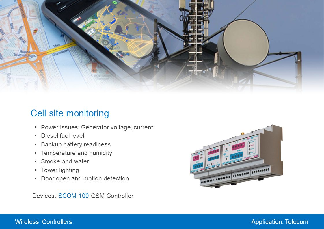 Wireless ControllersApplication: Telecom Cell site monitoring Power issues: Generator voltage, current Diesel fuel level Backup battery readiness Temperature and humidity Smoke and water Tower lighting Door open and motion detection Devices:SCOM-100 GSM Controller