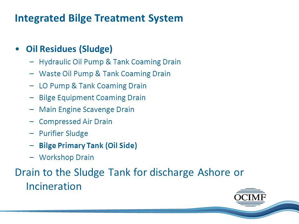 Integrated Bilge Treatment System Oil Residues (Sludge) –Hydraulic Oil Pump & Tank Coaming Drain –Waste Oil Pump & Tank Coaming Drain –LO Pump & Tank