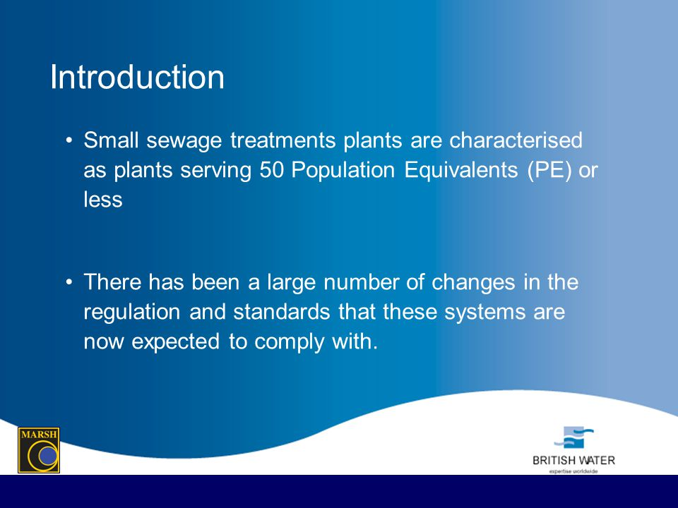 Introduction Small sewage treatments plants are characterised as plants serving 50 Population Equivalents (PE) or less There has been a large number o
