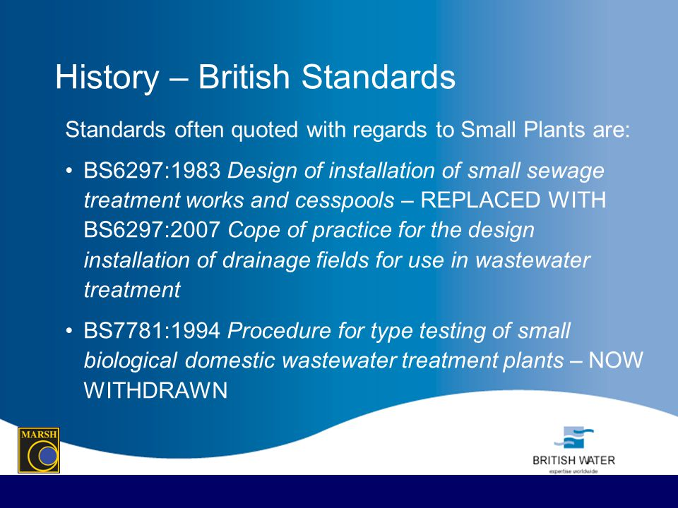 History – British Standards Standards often quoted with regards to Small Plants are: BS6297:1983 Design of installation of small sewage treatment work