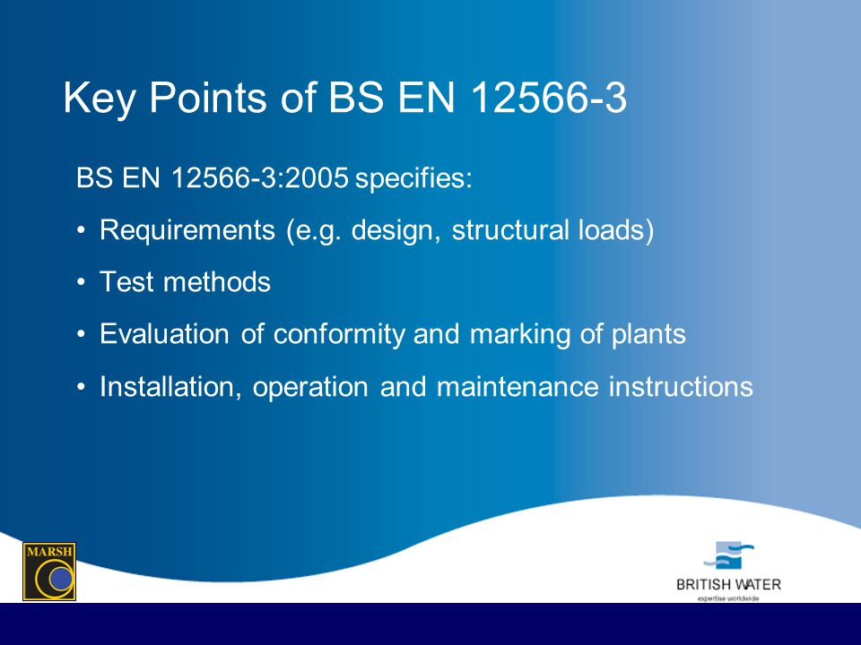 Key Points of BS EN 12566-3 BS EN 12566-3:2005 specifies: Requirements (e.g. design, structural loads) Test methods Evaluation of conformity and marki