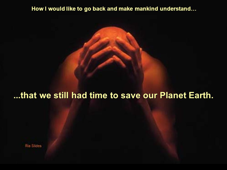 Soon, I think, life on earth will not be possible, as the destruction of nature has reached an irreversible stage.