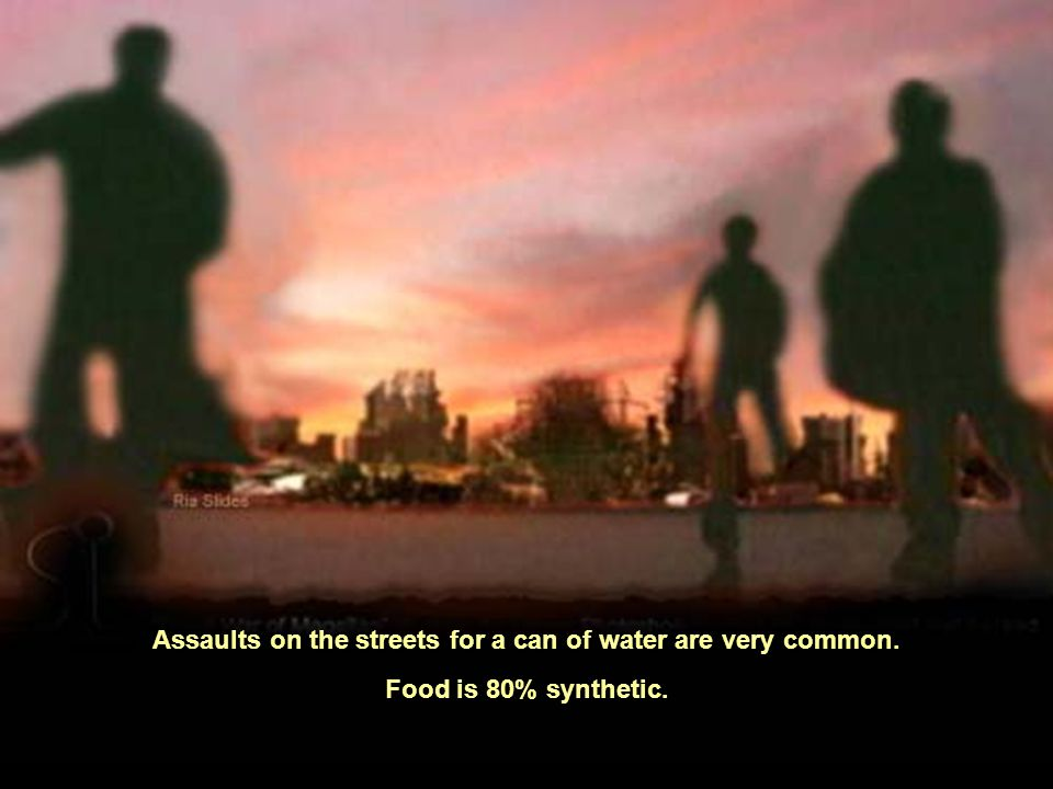 Assaults on the streets for a can of water are very common. Food is 80% synthetic.