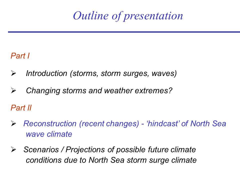 Part I Ø Introduction (storms, storm surges, waves) Ø Changing storms and weather extremes? Part II Ø Reconstruction (recent changes) - hindcast of No