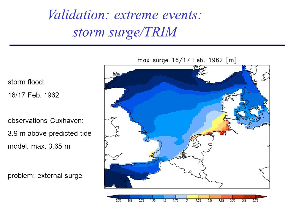 Validation: extreme events: storm surge/TRIM storm flood: 16/17 Feb. 1962 observations Cuxhaven: 3.9 m above predicted tide model: max. 3.65 m problem