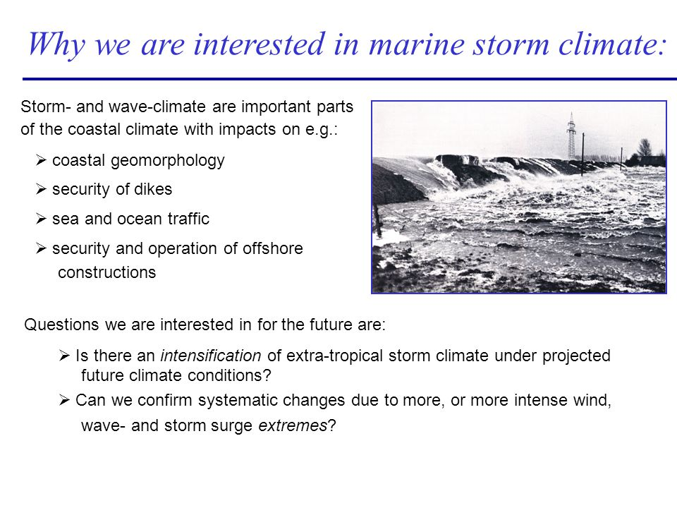 Why we are interested in marine storm climate: Storm- and wave-climate are important parts of the coastal climate with impacts on e.g.: Ø coastal geom
