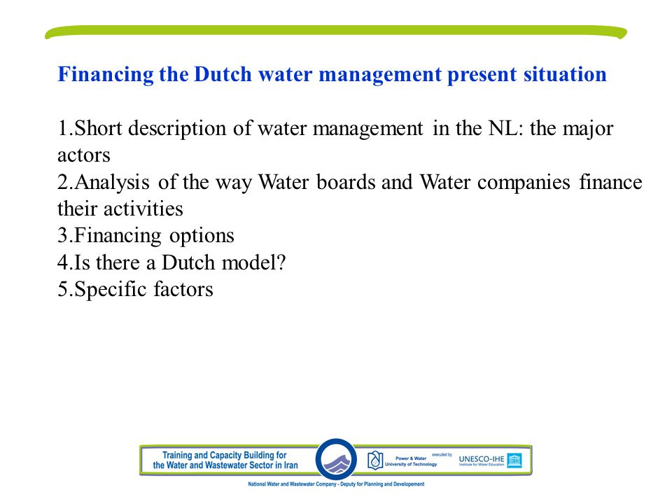 Financing the Dutch water management present situation 1.Short description of water management in the NL: the major actors 2.Analysis of the way Water boards and Water companies finance their activities 3.Financing options 4.Is there a Dutch model.